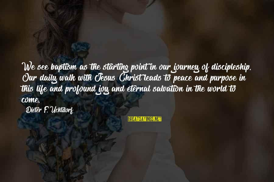 Life And Journey Sayings By Dieter F. Uchtdorf: We see baptism as the starting point in our journey of discipleship. Our daily walk