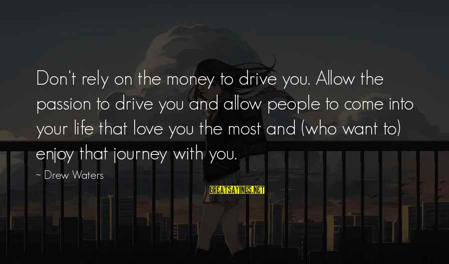 Life And Journey Sayings By Drew Waters: Don't rely on the money to drive you. Allow the passion to drive you and