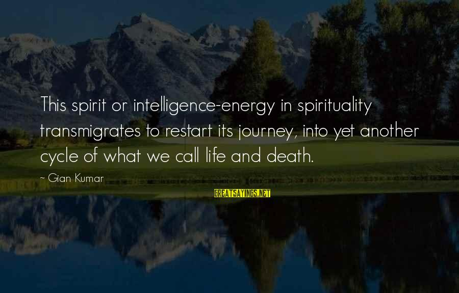 Life And Journey Sayings By Gian Kumar: This spirit or intelligence-energy in spirituality transmigrates to restart its journey, into yet another cycle