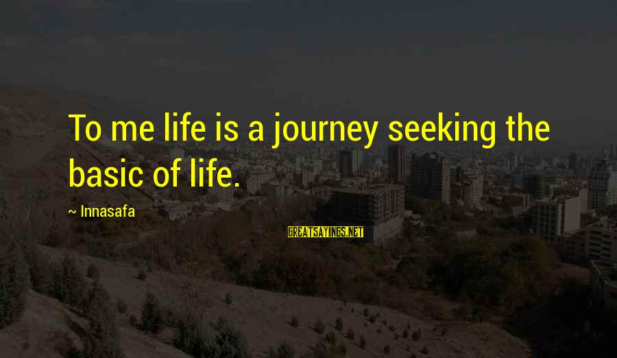 Life And Journey Sayings By Innasafa: To me life is a journey seeking the basic of life.