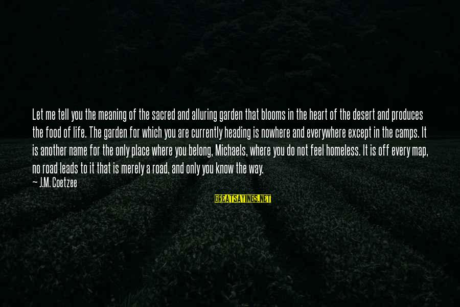 Life And Journey Sayings By J.M. Coetzee: Let me tell you the meaning of the sacred and alluring garden that blooms in
