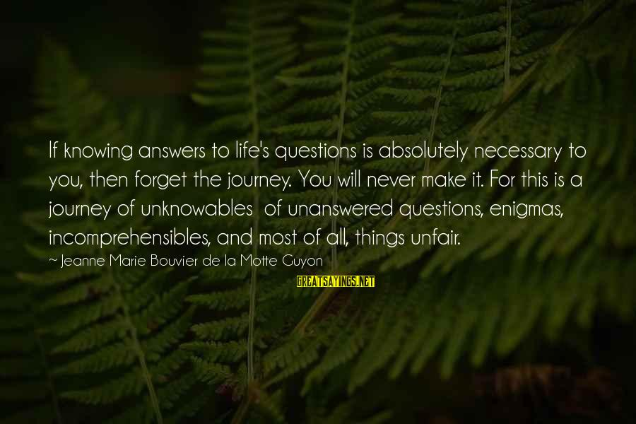 Life And Journey Sayings By Jeanne Marie Bouvier De La Motte Guyon: If knowing answers to life's questions is absolutely necessary to you, then forget the journey.