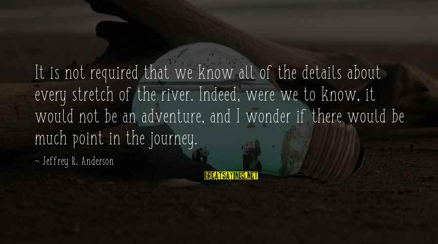 Life And Journey Sayings By Jeffrey R. Anderson: It is not required that we know all of the details about every stretch of