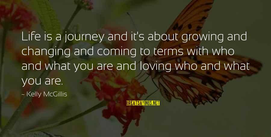 Life And Journey Sayings By Kelly McGillis: Life is a journey and it's about growing and changing and coming to terms with