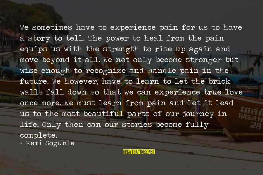 Life And Journey Sayings By Kemi Sogunle: We sometimes have to experience pain for us to have a story to tell. The