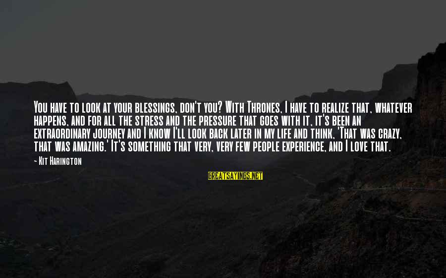 Life And Journey Sayings By Kit Harington: You have to look at your blessings, don't you? With Thrones, I have to realize