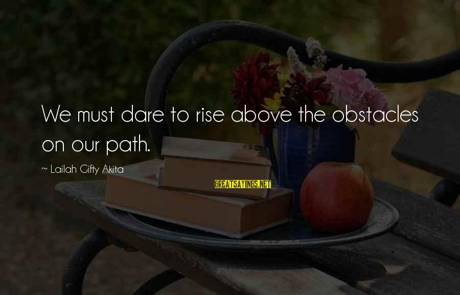 Life And Journey Sayings By Lailah Gifty Akita: We must dare to rise above the obstacles on our path.