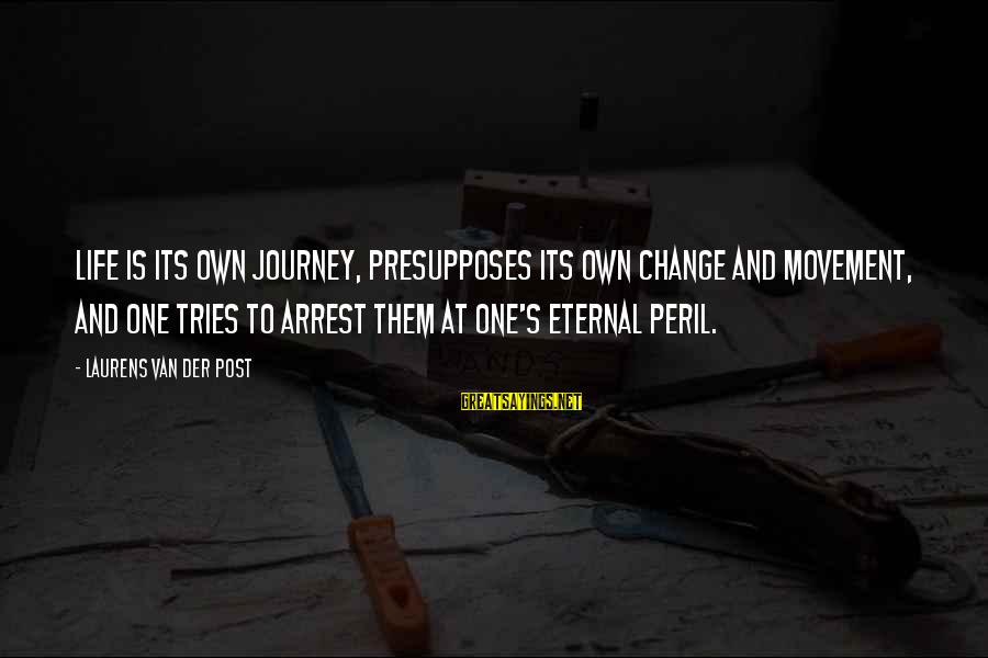 Life And Journey Sayings By Laurens Van Der Post: Life is its own journey, presupposes its own change and movement, and one tries to