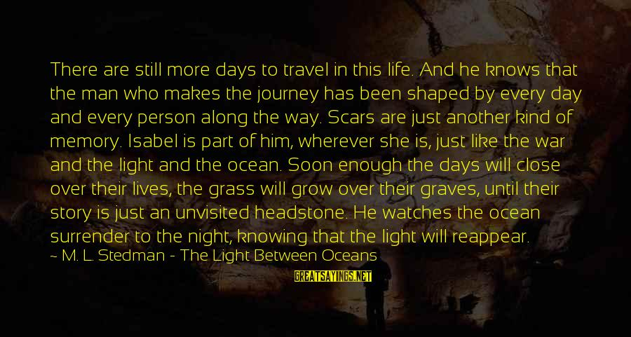 Life And Journey Sayings By M. L. Stedman - The Light Between Oceans: There are still more days to travel in this life. And he knows that the