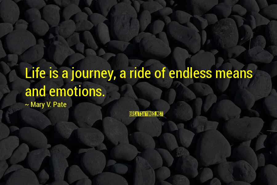 Life And Journey Sayings By Mary V. Pate: Life is a journey, a ride of endless means and emotions.