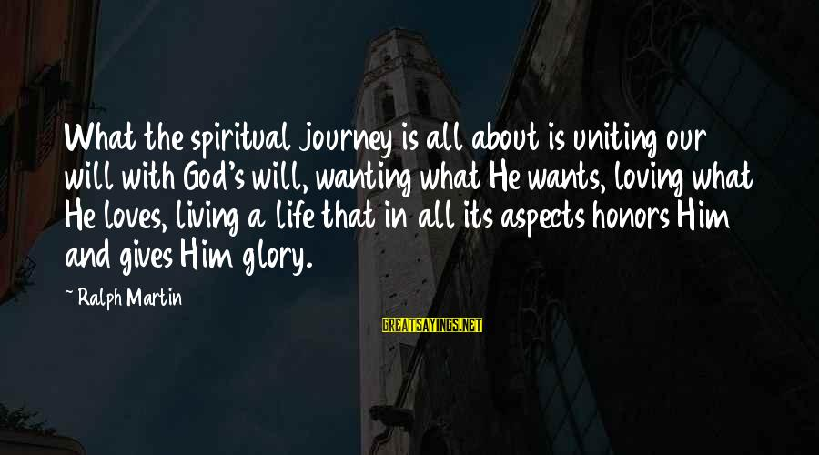 Life And Journey Sayings By Ralph Martin: What the spiritual journey is all about is uniting our will with God's will, wanting