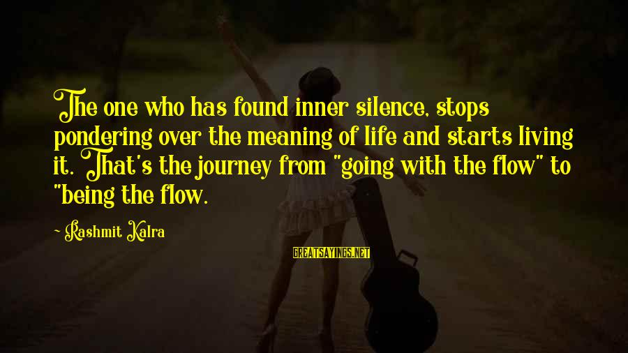 Life And Journey Sayings By Rashmit Kalra: The one who has found inner silence, stops pondering over the meaning of life and