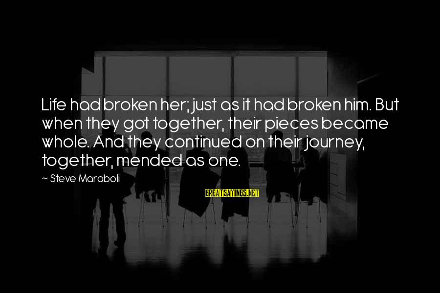 Life And Journey Sayings By Steve Maraboli: Life had broken her; just as it had broken him. But when they got together,