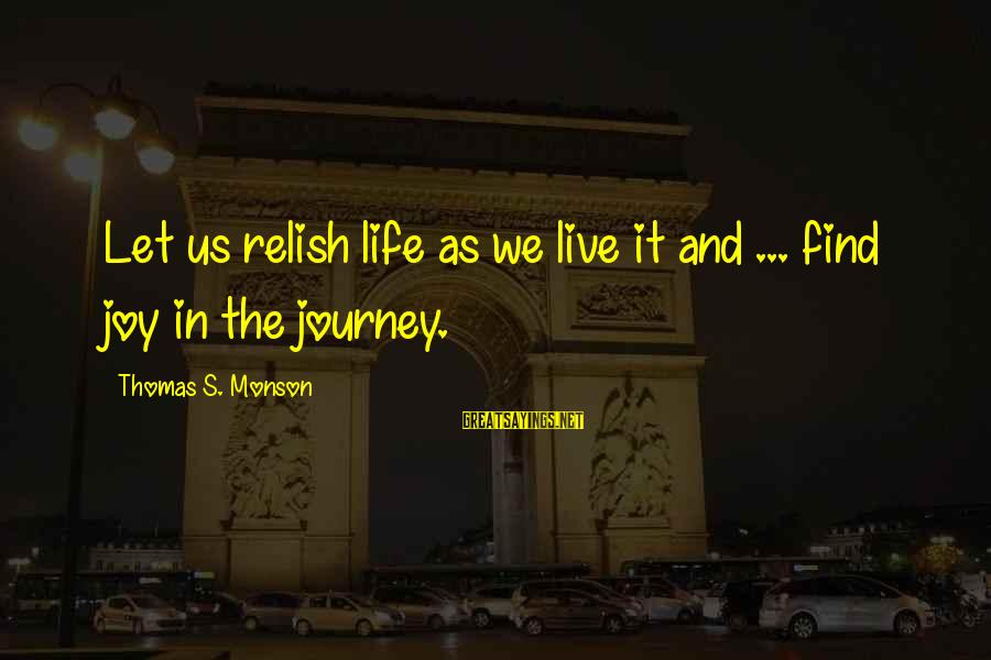 Life And Journey Sayings By Thomas S. Monson: Let us relish life as we live it and ... find joy in the journey.