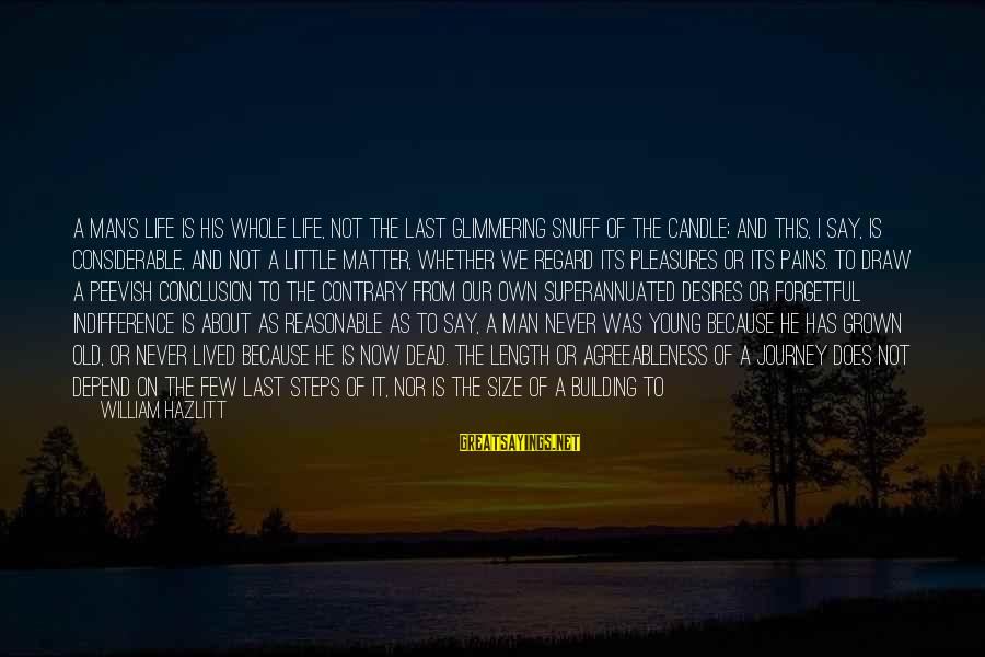 Life And Journey Sayings By William Hazlitt: A man's life is his whole life, not the last glimmering snuff of the candle;