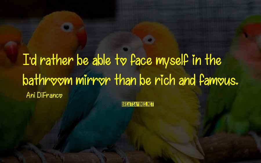 Life And Loss Of Loved Ones Sayings By Ani DiFranco: I'd rather be able to face myself in the bathroom mirror than be rich and