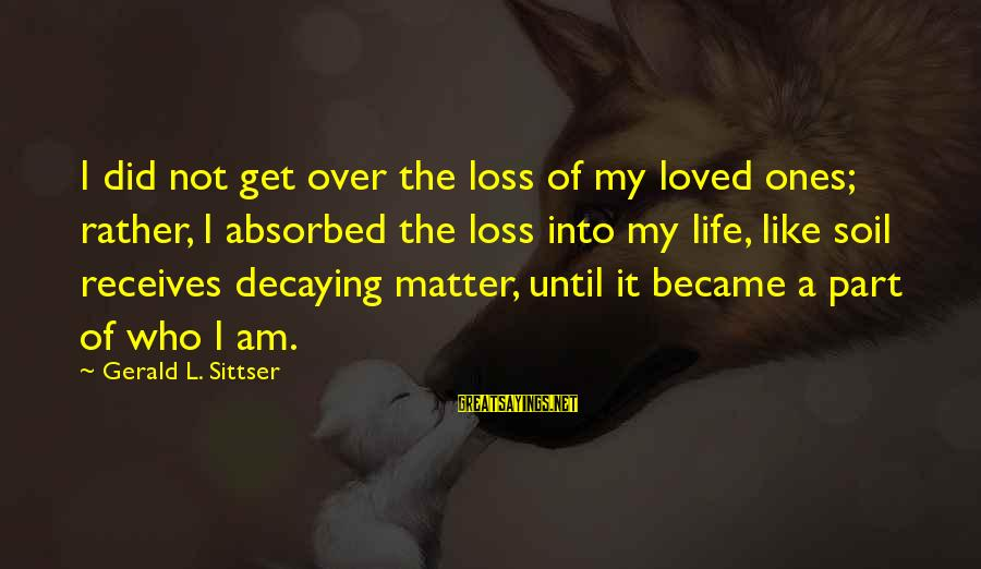 Life And Loss Of Loved Ones Sayings By Gerald L. Sittser: I did not get over the loss of my loved ones; rather, I absorbed the