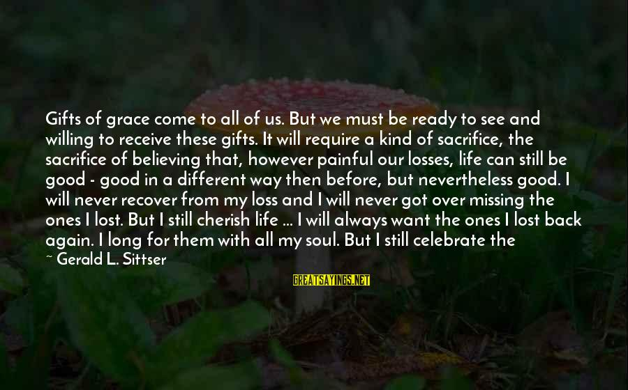 Life And Loss Of Loved Ones Sayings By Gerald L. Sittser: Gifts of grace come to all of us. But we must be ready to see