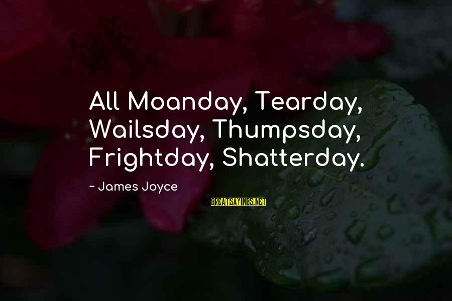 Life And Loss Of Loved Ones Sayings By James Joyce: All Moanday, Tearday, Wailsday, Thumpsday, Frightday, Shatterday.