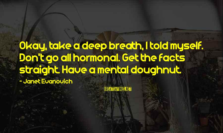 Life And Loss Of Loved Ones Sayings By Janet Evanovich: Okay, take a deep breath, I told myself. Don't go all hormonal. Get the facts