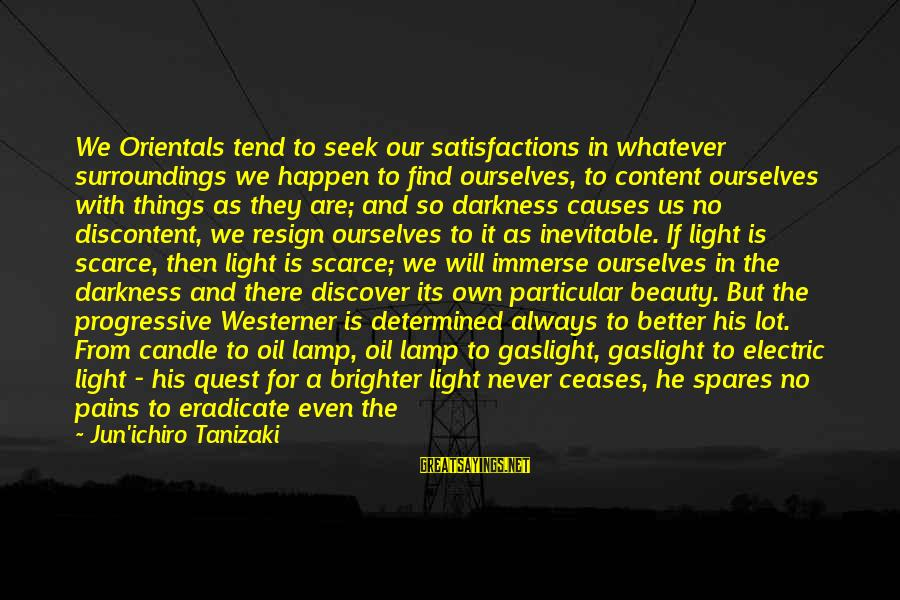 Life And Loss Of Loved Ones Sayings By Jun'ichiro Tanizaki: We Orientals tend to seek our satisfactions in whatever surroundings we happen to find ourselves,