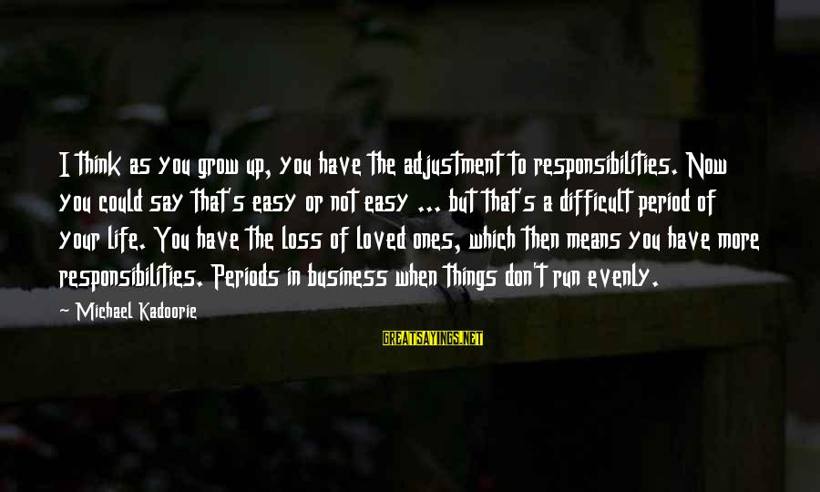 Life And Loss Of Loved Ones Sayings By Michael Kadoorie: I think as you grow up, you have the adjustment to responsibilities. Now you could