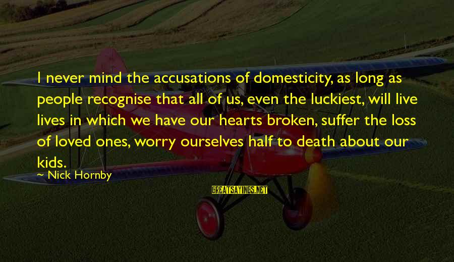 Life And Loss Of Loved Ones Sayings By Nick Hornby: I never mind the accusations of domesticity, as long as people recognise that all of