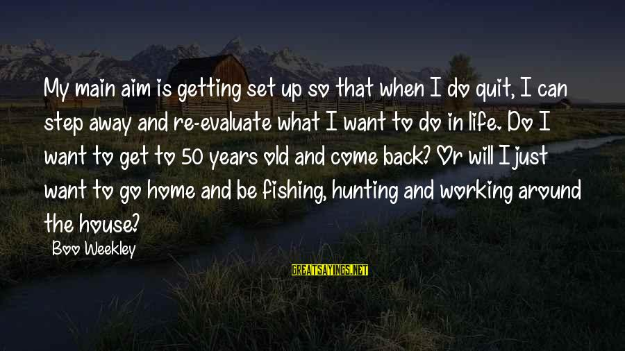 Life At 50 Years Old Sayings By Boo Weekley: My main aim is getting set up so that when I do quit, I can