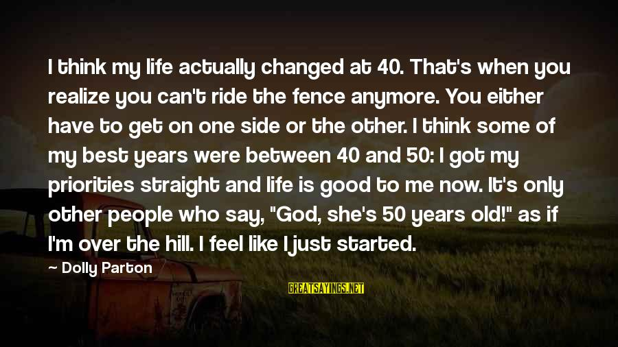 Life At 50 Years Old Sayings By Dolly Parton: I think my life actually changed at 40. That's when you realize you can't ride