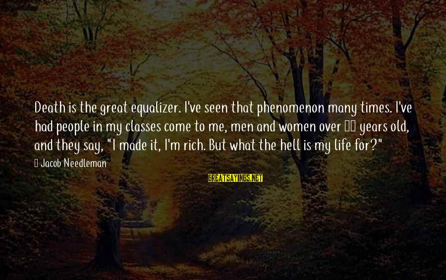 Life At 50 Years Old Sayings By Jacob Needleman: Death is the great equalizer. I've seen that phenomenon many times. I've had people in