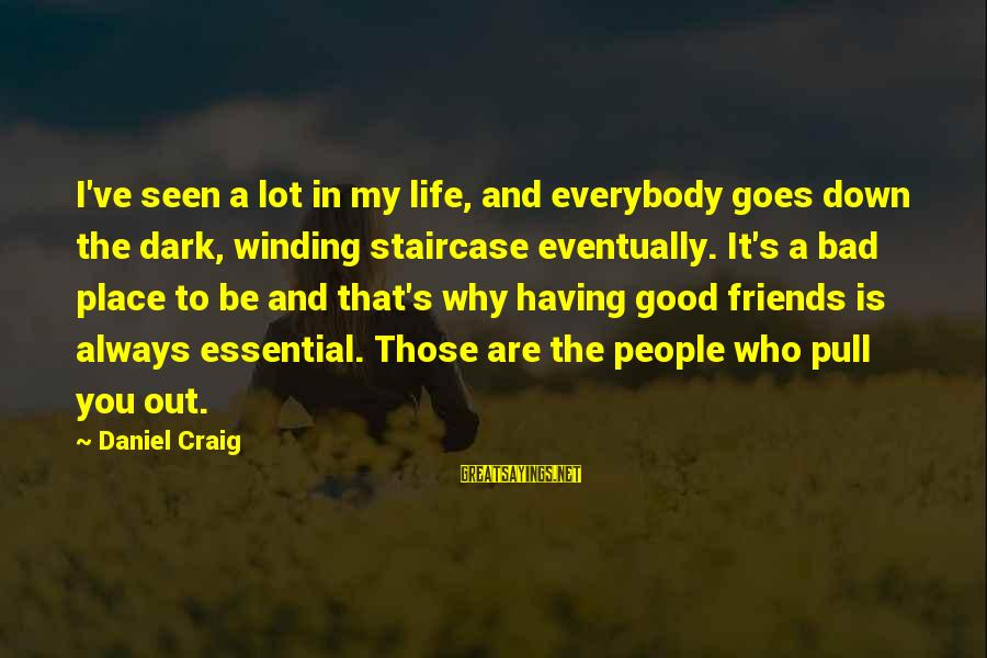 Life Bad Friends Sayings By Daniel Craig: I've seen a lot in my life, and everybody goes down the dark, winding staircase