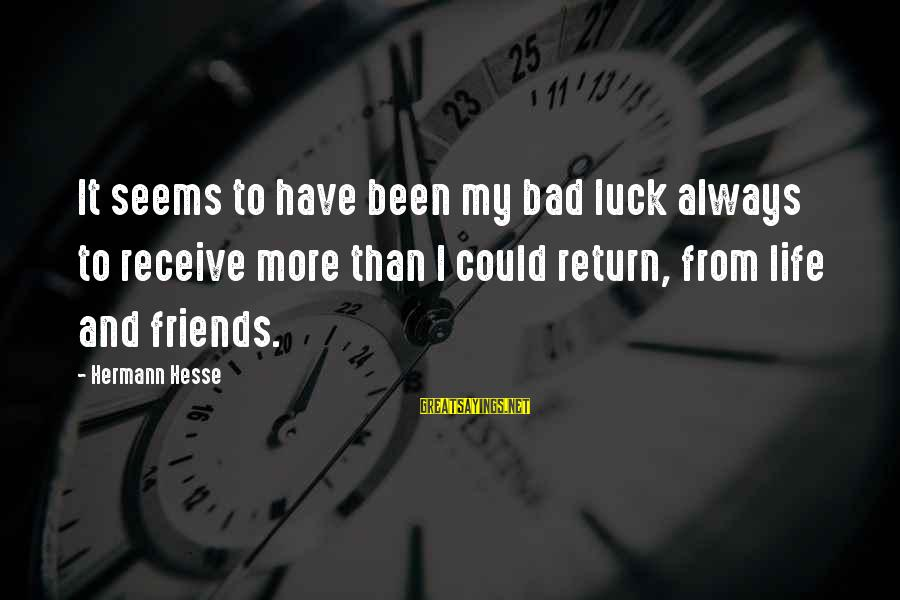 Life Bad Friends Sayings By Hermann Hesse: It seems to have been my bad luck always to receive more than I could