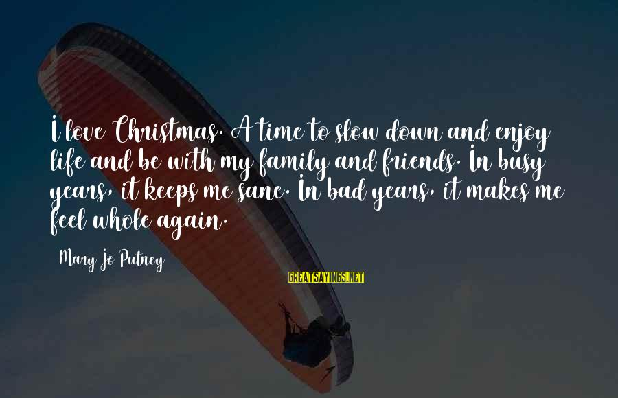 Life Bad Friends Sayings By Mary Jo Putney: I love Christmas. A time to slow down and enjoy life and be with my