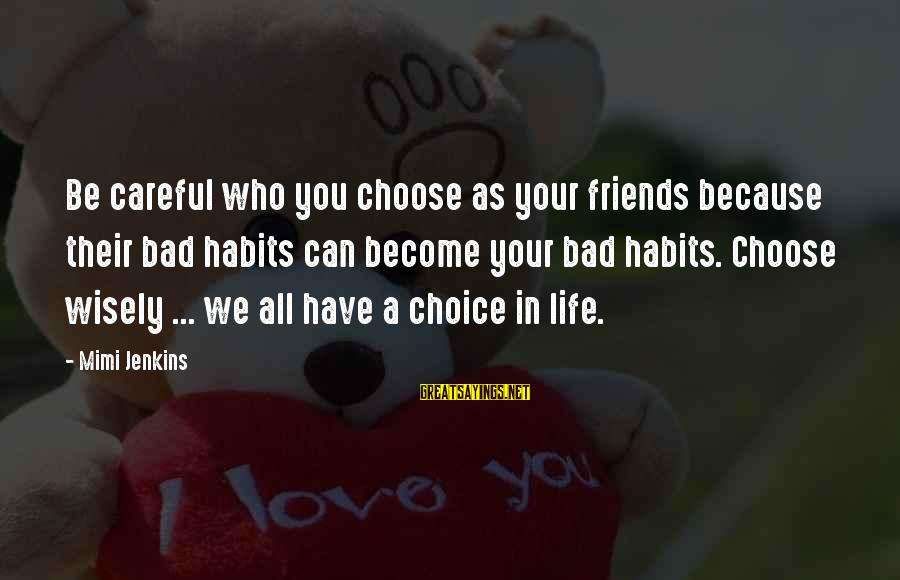 Life Bad Friends Sayings By Mimi Jenkins: Be careful who you choose as your friends because their bad habits can become your