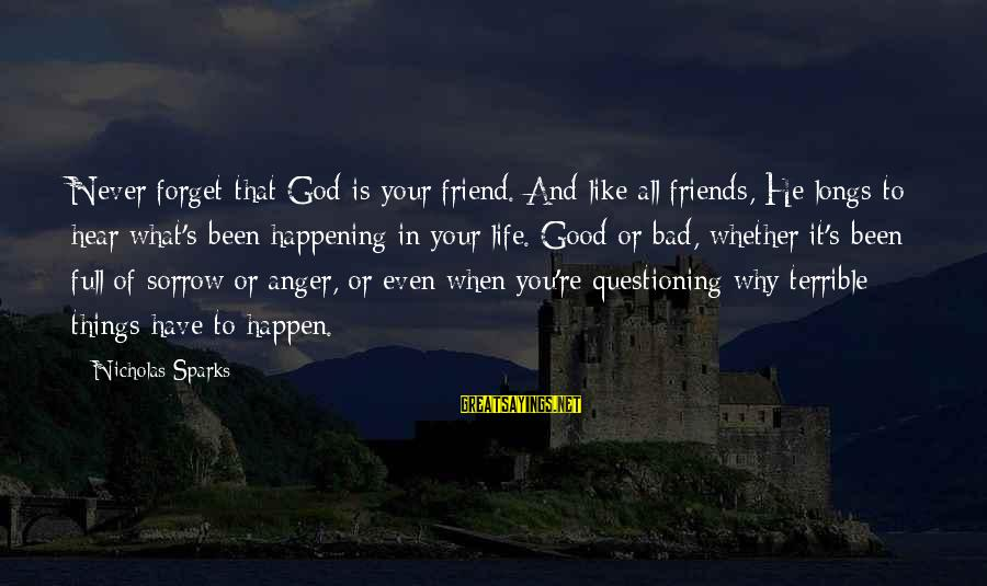 Life Bad Friends Sayings By Nicholas Sparks: Never forget that God is your friend. And like all friends, He longs to hear