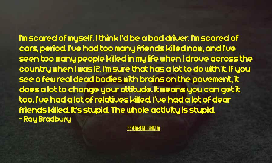 Life Bad Friends Sayings By Ray Bradbury: I'm scared of myself. I think I'd be a bad driver. I'm scared of cars,