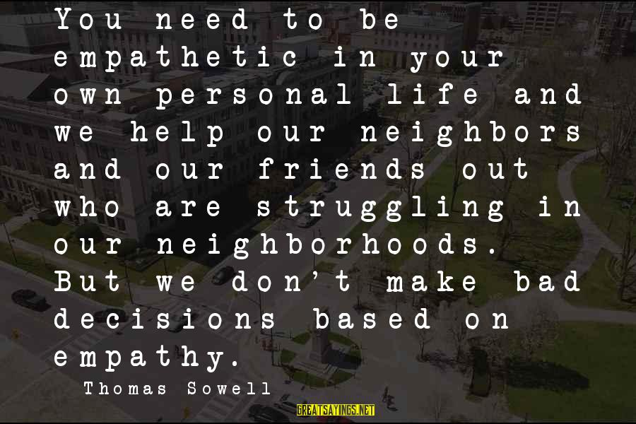 Life Bad Friends Sayings By Thomas Sowell: You need to be empathetic in your own personal life and we help our neighbors