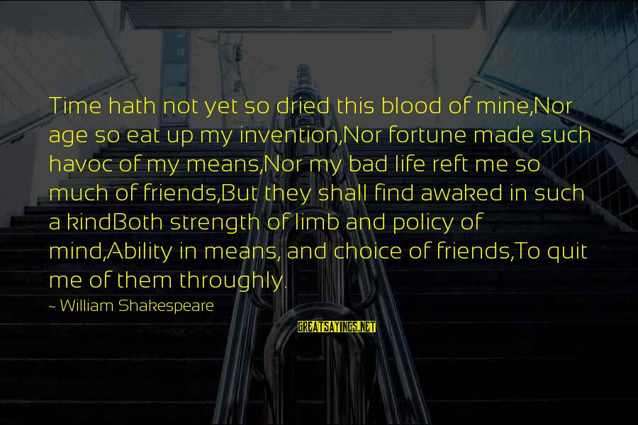 Life Bad Friends Sayings By William Shakespeare: Time hath not yet so dried this blood of mine,Nor age so eat up my