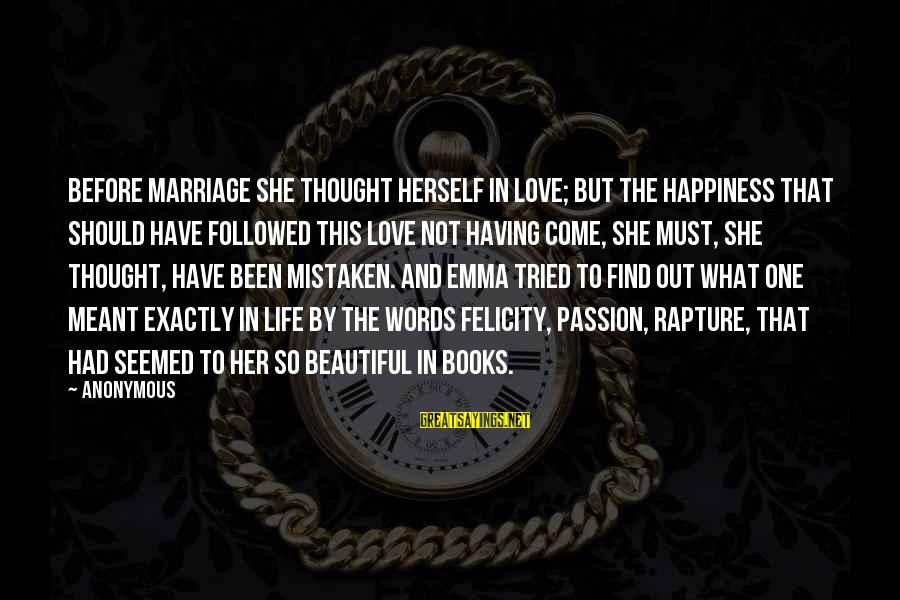 Life Before Marriage Sayings By Anonymous: Before marriage she thought herself in love; but the happiness that should have followed this