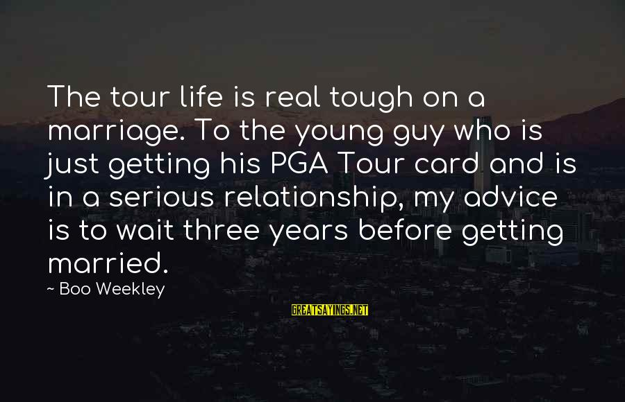 Life Before Marriage Sayings By Boo Weekley: The tour life is real tough on a marriage. To the young guy who is