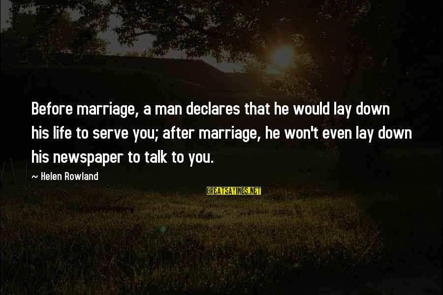 Life Before Marriage Sayings By Helen Rowland: Before marriage, a man declares that he would lay down his life to serve you;