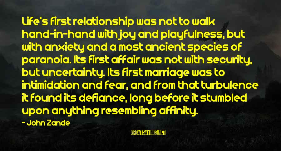 Life Before Marriage Sayings By John Zande: Life's first relationship was not to walk hand-in-hand with joy and playfulness, but with anxiety