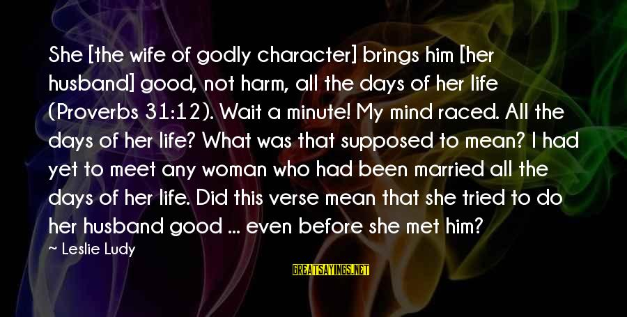 Life Before Marriage Sayings By Leslie Ludy: She [the wife of godly character] brings him [her husband] good, not harm, all the