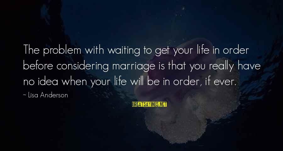 Life Before Marriage Sayings By Lisa Anderson: The problem with waiting to get your life in order before considering marriage is that