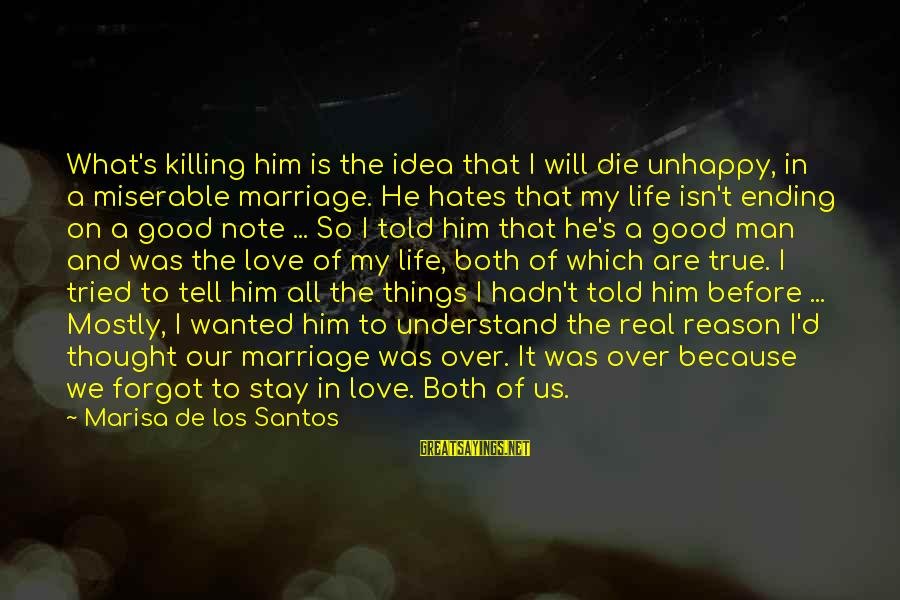 Life Before Marriage Sayings By Marisa De Los Santos: What's killing him is the idea that I will die unhappy, in a miserable marriage.