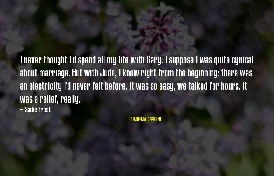 Life Before Marriage Sayings By Sadie Frost: I never thought I'd spend all my life with Gary. I suppose I was quite