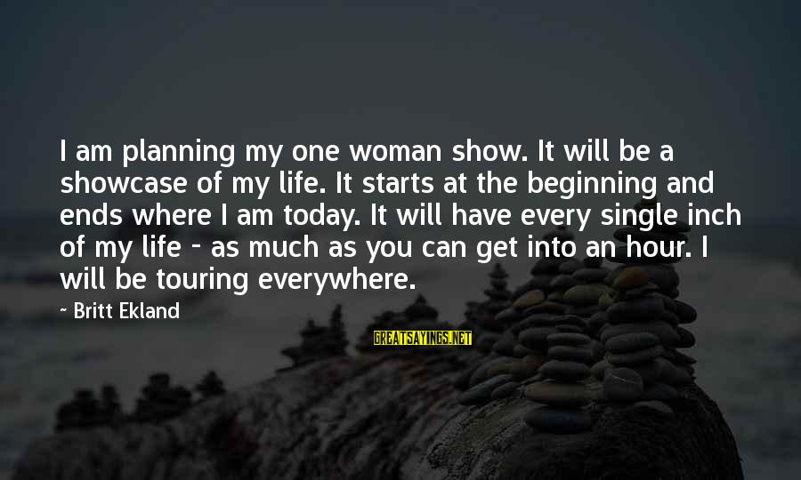 Life Beginning Today Sayings By Britt Ekland: I am planning my one woman show. It will be a showcase of my life.