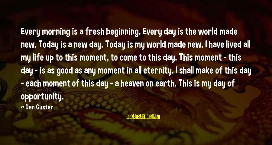 Life Beginning Today Sayings By Dan Custer: Every morning is a fresh beginning. Every day is the world made new. Today is