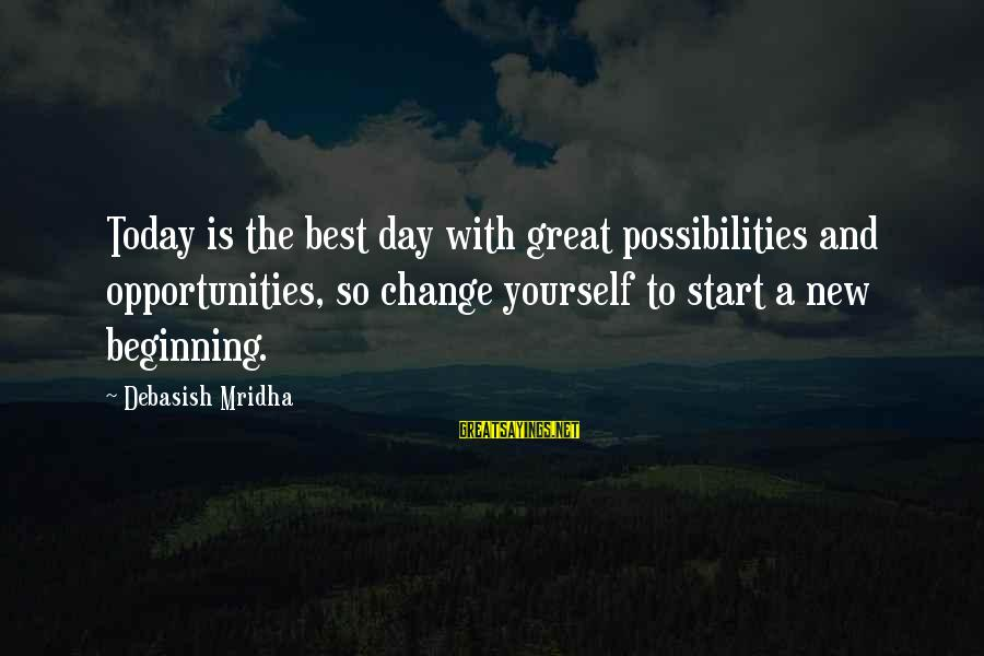 Life Beginning Today Sayings By Debasish Mridha: Today is the best day with great possibilities and opportunities, so change yourself to start