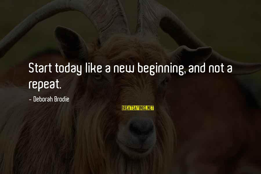 Life Beginning Today Sayings By Deborah Brodie: Start today like a new beginning, and not a repeat.